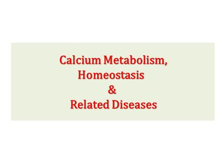 Calcium Metabolism, Homeostasis & Related Diseases.
