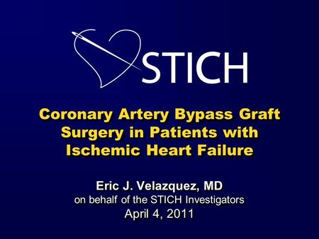 Coronary Artery Bypass Graft Surgery in Patients with Ischemic Heart Failure Eric J. Velazquez, MD on behalf of the STICH Investigators April 4, 2011.