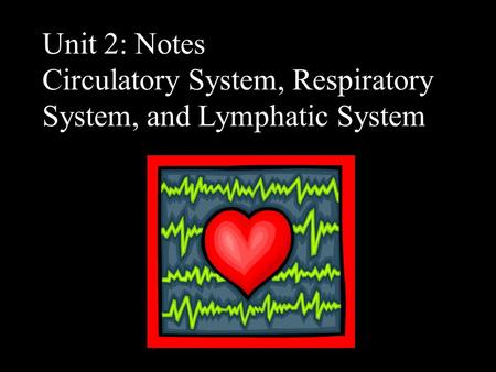 Unit 2: Notes Circulatory System, Respiratory System, and Lymphatic System.