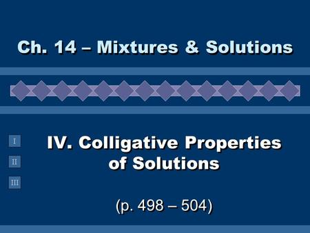 II III I IV. Colligative Properties of Solutions (p. 498 – 504) Ch. 14 – Mixtures & Solutions.
