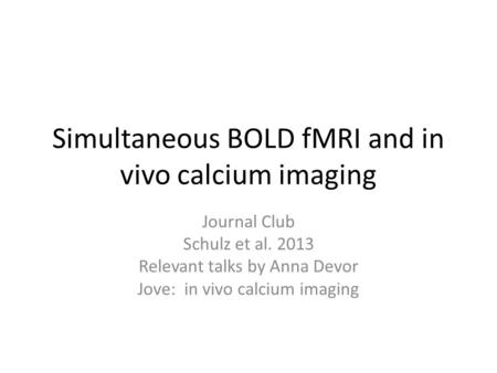 Simultaneous BOLD fMRI and in vivo calcium imaging Journal Club Schulz et al. 2013 Relevant talks by Anna Devor Jove: in vivo calcium imaging.