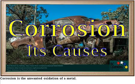 Corrosion is the unwanted oxidation of a metal.. Oxidation of all Metals in general is called corrosion Oxidation of All Metals is called Corrosion.