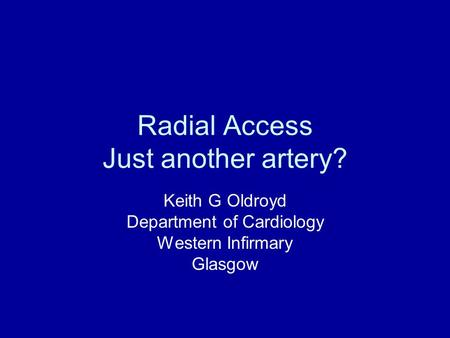 Radial Access Just another artery? Keith G Oldroyd Department of Cardiology Western Infirmary Glasgow.