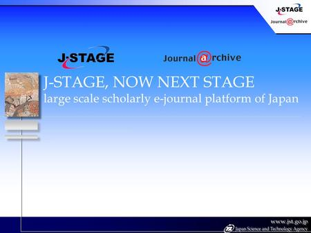 J-STAGE, NOW NEXT STAGE large scale scholarly e-journal platform of Japan.