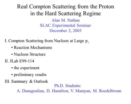 Real Compton Scattering from the Proton in the Hard Scattering Regime Alan M. Nathan SLAC Experimental Seminar December 2, 2003 I. Compton Scattering from.