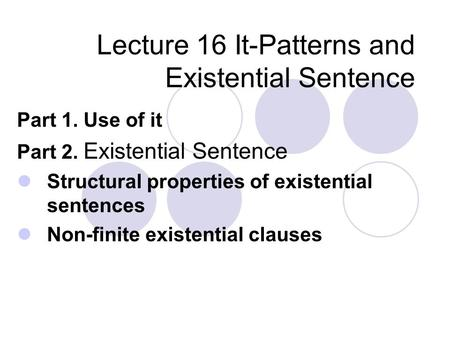 Lecture 16 It-Patterns and Existential Sentence Part 1. Use of it Part 2. Existential Sentence Structural properties of existential sentences Non-finite.