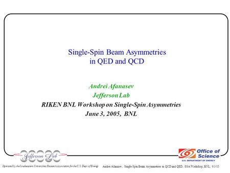 Andrei Afanasev, Single-Spin Beam Asymmetries in QCD and QED, SSA Workshop, BNL, 6/3/05 Operated by the Southeastern Universities Research Association.
