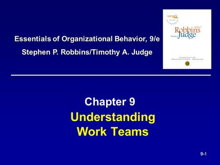 9-1 Understanding Work Teams Chapter 9 Essentials of Organizational Behavior, 9/e Stephen P. Robbins/Timothy A. Judge.