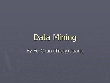 Data Mining By Fu-Chun (Tracy) Juang. What is Data Mining? ► The process of analyzing LARGE databases to find useful patterns. ► Attempts to discover.
