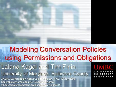 Modeling  Conversation  Policies using Permissions  and  Obligations Lalana Kagal and Tim Finin University of Maryland, Baltimore County AAMAS Workshop.
