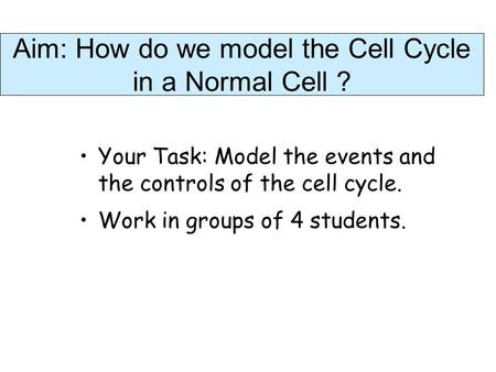 Aim: How do we model the Cell Cycle in a Normal Cell ? Your Task: Model the events and the controls of the cell cycle. Work in groups of 4 students.
