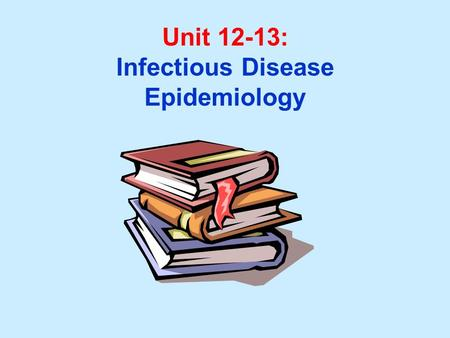 Unit 12-13: Infectious Disease Epidemiology. Unit 12-13 Learning Objectives: 1.Understand primary definitions used in infectious disease epidemiology.