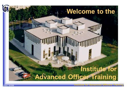 Institute for Advanced Officers Training Stand: 10/2006 Welcome to the Institute for Advanced Officer Training.