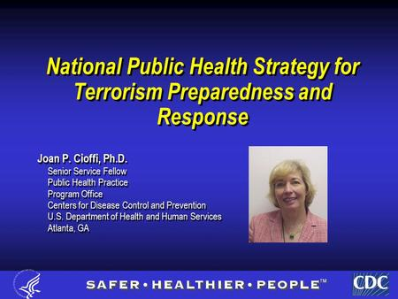 National Public Health Strategy for Terrorism Preparedness and Response Joan P. Cioffi, Ph.D. Senior Service Fellow Public Health Practice Program Office.