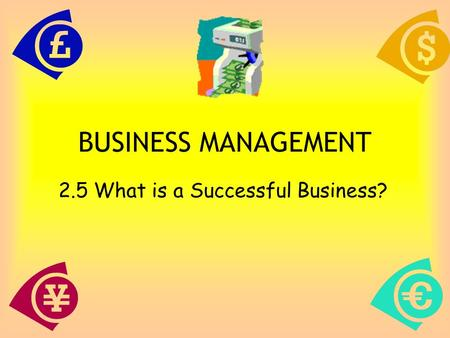 1 BUSINESS MANAGEMENT 2.5 What is a Successful Business?