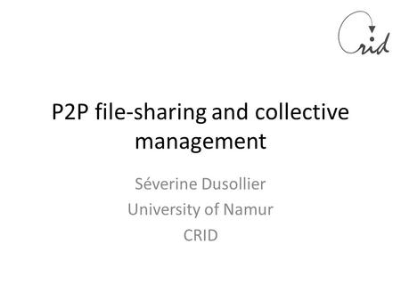 P2P file-sharing and collective management Séverine Dusollier University of Namur CRID.