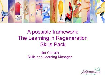 A possible framework: The Learning in Regeneration Skills Pack Jim Carruth Skills and Learning Manager.