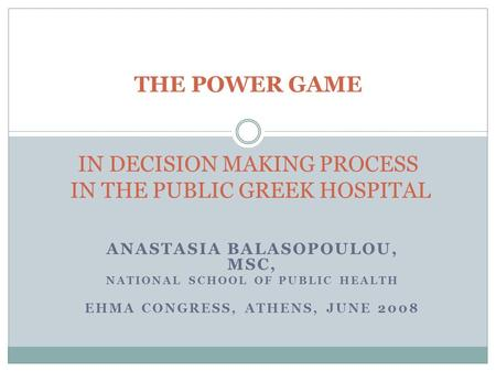 ANASTASIA BALASOPOULOU, MSC, NATIONAL SCHOOL OF PUBLIC HEALTH EHMA CONGRESS, ATHENS, JUNE 2008 THE POWER GAME IN DECISION MAKING PROCESS IN THE PUBLIC.