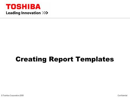 *** CONFIDENTIAL *** © Toshiba Corporation 2008 Confidential Creating Report Templates.