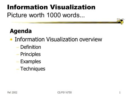 Fall 2002CS/PSY 67501 Information Visualization Picture worth 1000 words... Agenda Information Visualization overview  Definition  Principles  Examples.