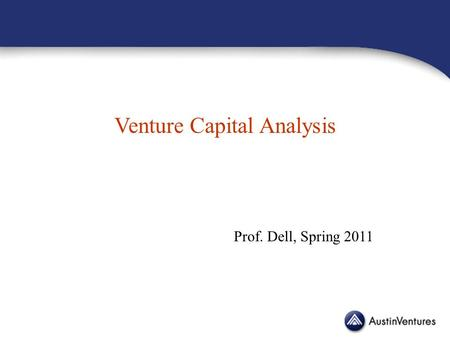 Venture Capital Analysis Prof. Dell, Spring 2011.