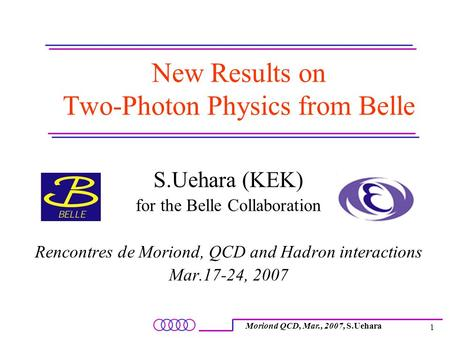 Moriond QCD, Mar., 2007, S.Uehara 1 New Results on Two-Photon Physics from Belle S.Uehara (KEK) for the Belle Collaboration Rencontres de Moriond, QCD.