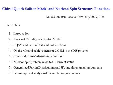 Chiral Quark Soliton Model and Nucleon Spin Structure Functions M. Wakamatsu, Osaka Univ., July 2009, Bled 1.Introduction 2.Basics of Chiral Quark Soliton.