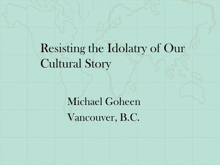 Resisting the Idolatry of Our Cultural Story Michael Goheen Vancouver, B.C.