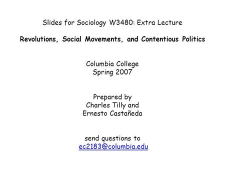 Slides for Sociology W3480: Extra Lecture Revolutions, Social Movements, and Contentious Politics Columbia College Spring 2007 Prepared by Charles Tilly.