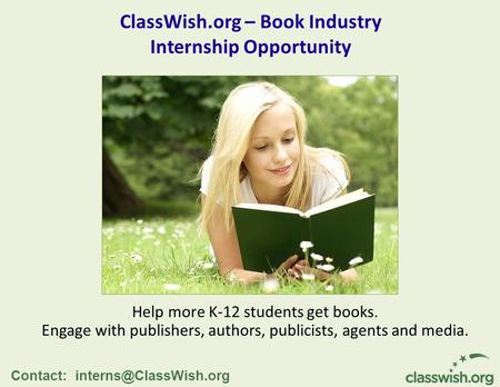ClassWish.org – Book Industry Internship Opportunity Help more K-12 students get books. Engage with publishers, authors, publicists, agents and media.