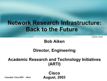 Copyright, Cisco 2003 - Aiken Network Research Infrastructure: Back to the Future Bob Aiken Director, Engineering Academic Research and Technology Initiatives.