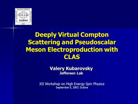Deeply Virtual Compton Scattering and Pseudoscalar Meson Electroproduction with CLAS Valery Kubarovsky Jefferson Lab XII Workshop on High Energy Spin Physics.