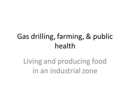 Gas drilling, farming, & public health Living and producing food in an industrial zone.