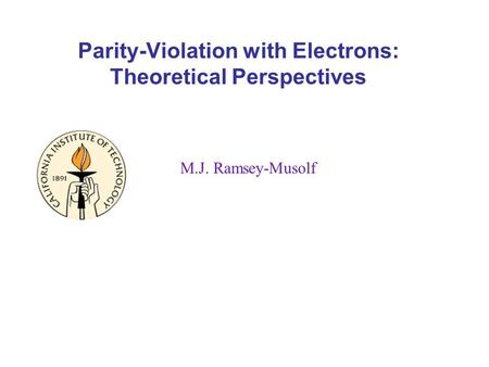 Parity-Violation with Electrons: Theoretical Perspectives M.J. Ramsey-Musolf.