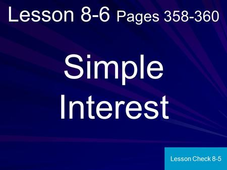 Lesson 8-6 Pages 358-360 Simple Interest Lesson Check 8-5.