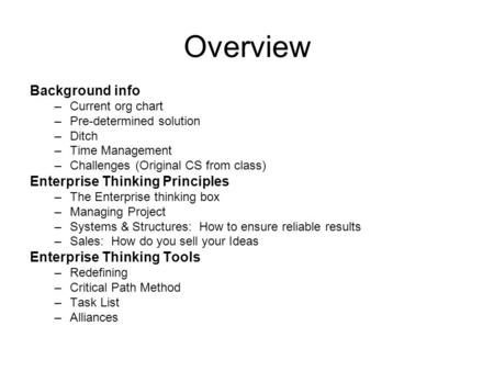 Overview Background info –Current org chart –Pre-determined solution –Ditch –Time Management –Challenges (Original CS from class) Enterprise Thinking Principles.