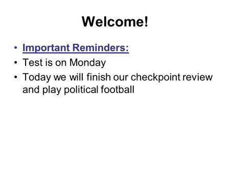 Welcome! Important Reminders: Test is on Monday Today we will finish our checkpoint review and play political football.