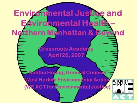 Environmental Justice and Environmental Health – Northern Manhattan & Beyond Grassroots Academy April 26, 2007 Anhthu Hoang, General Counsel West Harlem.
