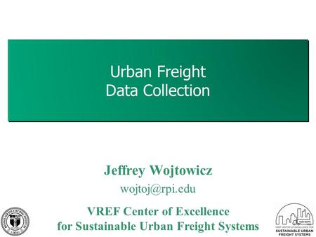 Urban Freight Data Collection 1 Jeffrey Wojtowicz VREF Center of Excellence for Sustainable Urban Freight Systems.