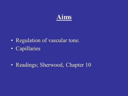 Aims Regulation of vascular tone. Capillaries Readings; Sherwood, Chapter 10.