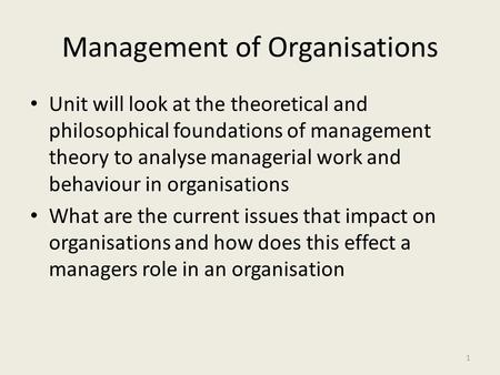 Management of Organisations Unit will look at the theoretical and philosophical foundations of management theory to analyse managerial work and behaviour.