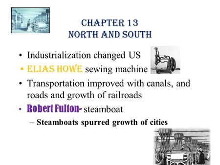 Chapter 13 North and South Industrialization changed US Elias Howe sewing machine Transportation improved with canals, and roads and growth of railroads.
