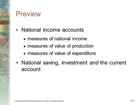 Copyright © 2006 Pearson Addison-Wesley. All rights reserved. 12-1 Preview National income accounts  measures of national income  measures of value of.