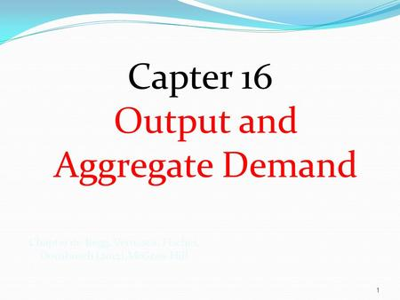 Capter 16 Output and Aggregate Demand 1 Chapter 16: Begg, Vernasca, Fischer, Dornbusch (2012).McGraw Hill.