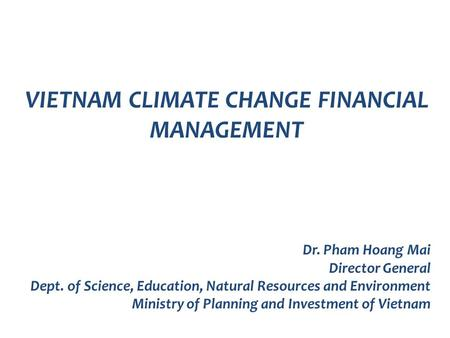 VIETNAM CLIMATE CHANGE FINANCIAL MANAGEMENT Dr. Pham Hoang Mai Director General Dept. of Science, Education, Natural Resources and Environment Ministry.