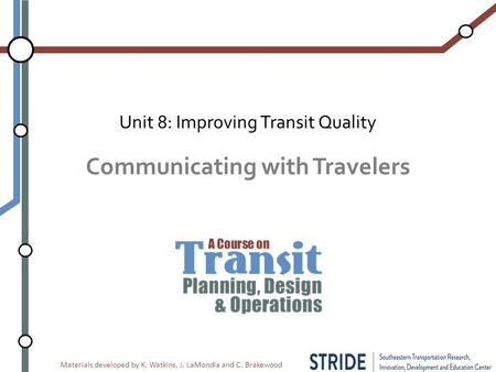 Materials developed by K. Watkins, J. LaMondia and C. Brakewood Communicating with Travelers Unit 8: Improving Transit Quality.