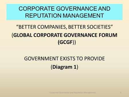 "CORPORATE GOVERNANCE AND REPUTATION MANAGEMENT ""BETTER COMPANIES, BETTER SOCIETIES"" (GLOBAL CORPORATE GOVERNANCE FORUM (GCGF)) GOVERNMENT EXISTS TO PROVIDE."