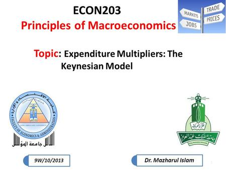 1 ECON203 Principles of Macroeconomics Topic: Expenditure Multipliers: The Keynesian Model Dr. Mazharul Islam 9W/10/2013.
