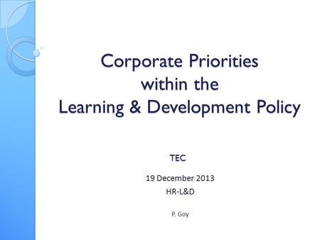 Corporate Priorities within the Learning & Development Policy 19 December 2013 HR-L&D P. Goy TEC.