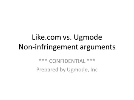 Like.com vs. Ugmode Non-infringement arguments *** CONFIDENTIAL *** Prepared by Ugmode, Inc.